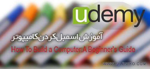 دانلود Udemy How To Build a Computer:A Beginner's Guide آموزش اسمبل کردن کامیپوتر